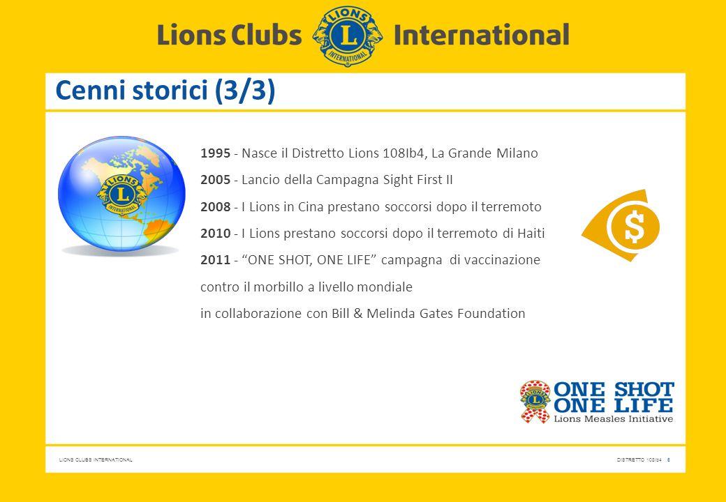 LIONS CLUBS INTERNATIONALDISTRETTO 108Ib4 6 Cenni storici (3/3) 1995 - Nasce il Distretto Lions 108Ib4, La Grande Milano 2005 - Lancio della Campagna