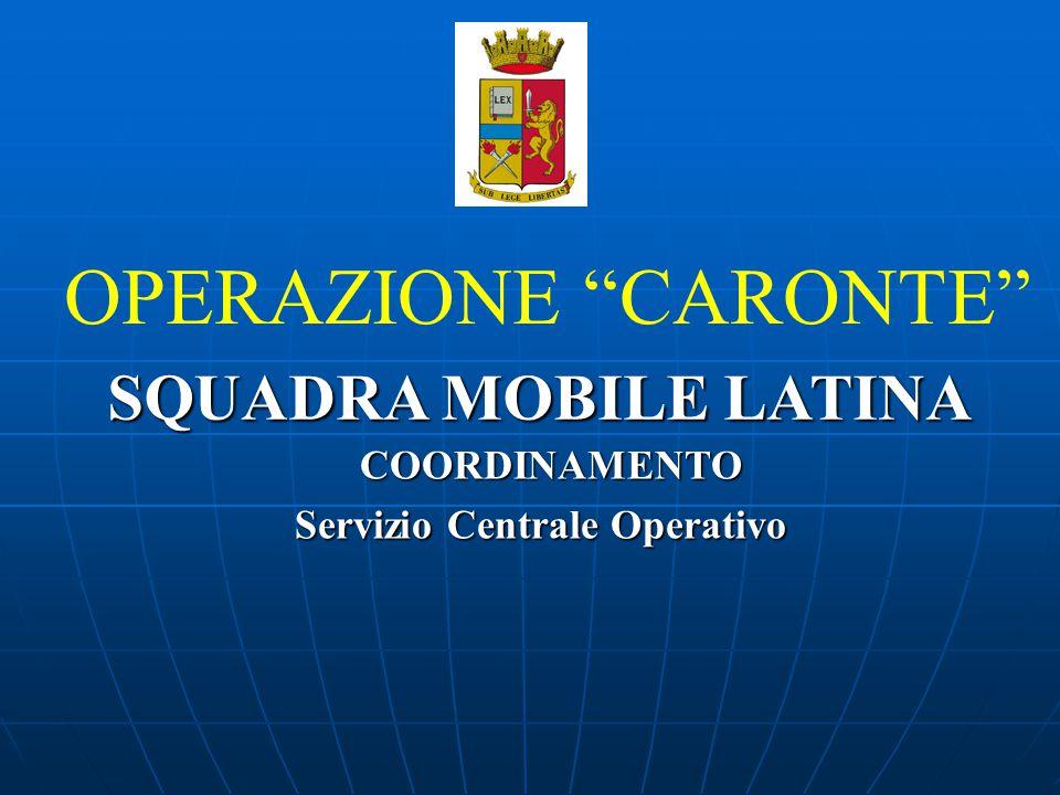 """COORDINAMENTO COORDINAMENTO Servizio Centrale Operativo Servizio Centrale Operativo OPERAZIONE """"CARONTE"""" SQUADRA MOBILE LATINA SQUADRA MOBILE LATINA"""