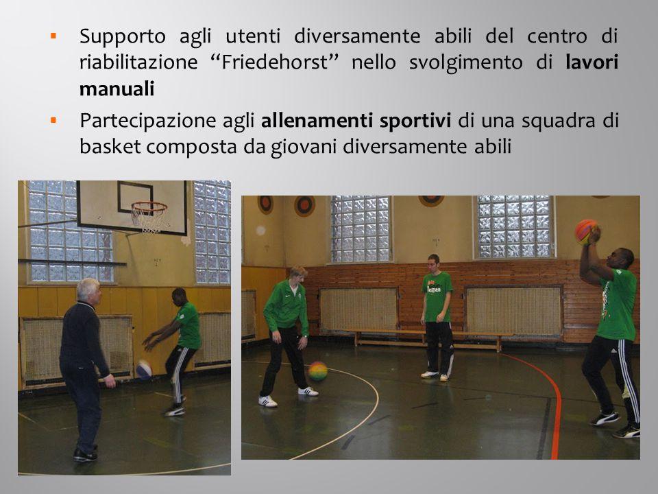 Supporto agli utenti diversamente abili del centro di riabilitazione Friedehorst nello svolgimento di lavori manuali  Partecipazione agli allenamenti sportivi di una squadra di basket composta da giovani diversamente abili
