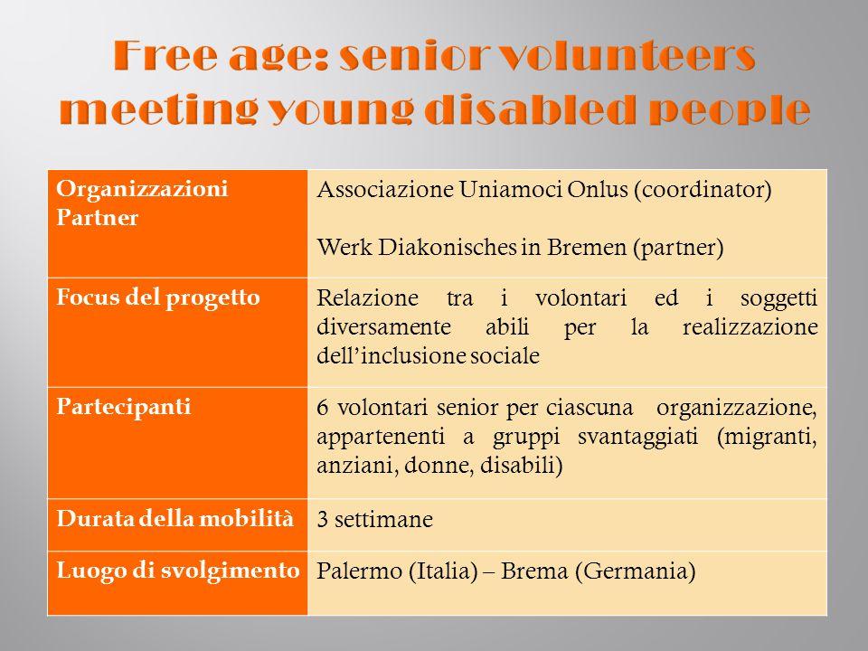 Organizzazioni Partner Associazione Uniamoci Onlus (coordinator) Werk Diakonisches in Bremen (partner) Focus del progetto Relazione tra i volontari ed i soggetti diversamente abili per la realizzazione dell'inclusione sociale Partecipanti 6 volontari senior per ciascuna organizzazione, appartenenti a gruppi svantaggiati (migranti, anziani, donne, disabili) Durata della mobilità 3 settimane Luogo di svolgimento Palermo (Italia) – Brema (Germania)