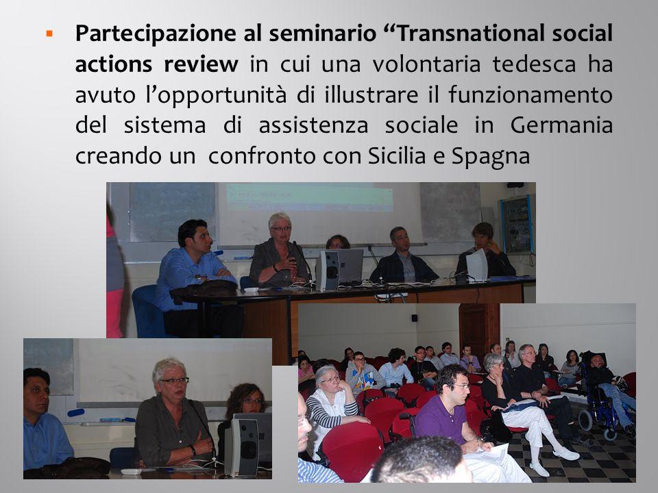  Partecipazione al seminario Transnational social actions review in cui una volontaria tedesca ha avuto l'opportunità di illustrare il funzionamento del sistema di assistenza sociale in Germania creando un confronto con Sicilia e Spagna
