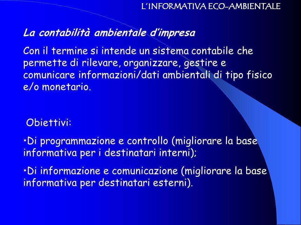 L'INFORMATIVA ECO-AMBIENTALE La contabilità ambientale d'impresa Con il termine si intende un sistema contabile che permette di rilevare, organizzare, gestire e comunicare informazioni/dati ambientali di tipo fisico e/o monetario.