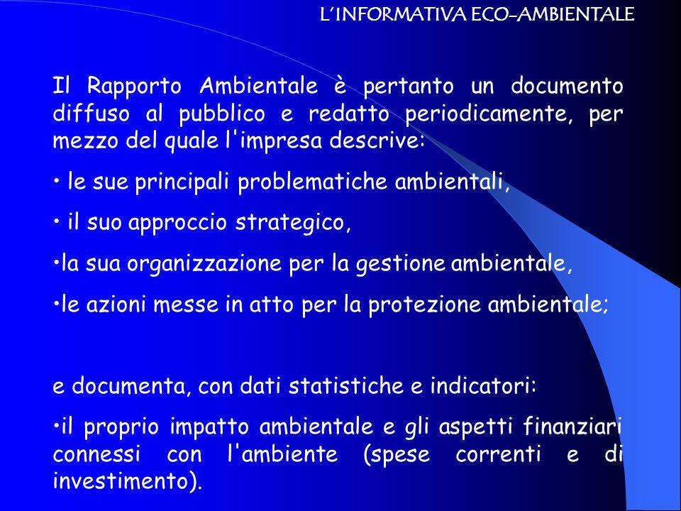 L'INFORMATIVA ECO-AMBIENTALE Il Rapporto Ambientale è pertanto un documento diffuso al pubblico e redatto periodicamente, per mezzo del quale l impresa descrive: le sue principali problematiche ambientali, il suo approccio strategico, la sua organizzazione per la gestione ambientale, le azioni messe in atto per la protezione ambientale; e documenta, con dati statistiche e indicatori: il proprio impatto ambientale e gli aspetti finanziari connessi con l ambiente (spese correnti e di investimento).