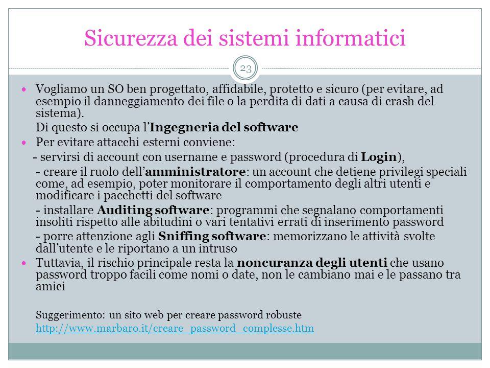 Sicurezza dei sistemi informatici Vogliamo un SO ben progettato, affidabile, protetto e sicuro (per evitare, ad esempio il danneggiamento dei file o la perdita di dati a causa di crash del sistema).