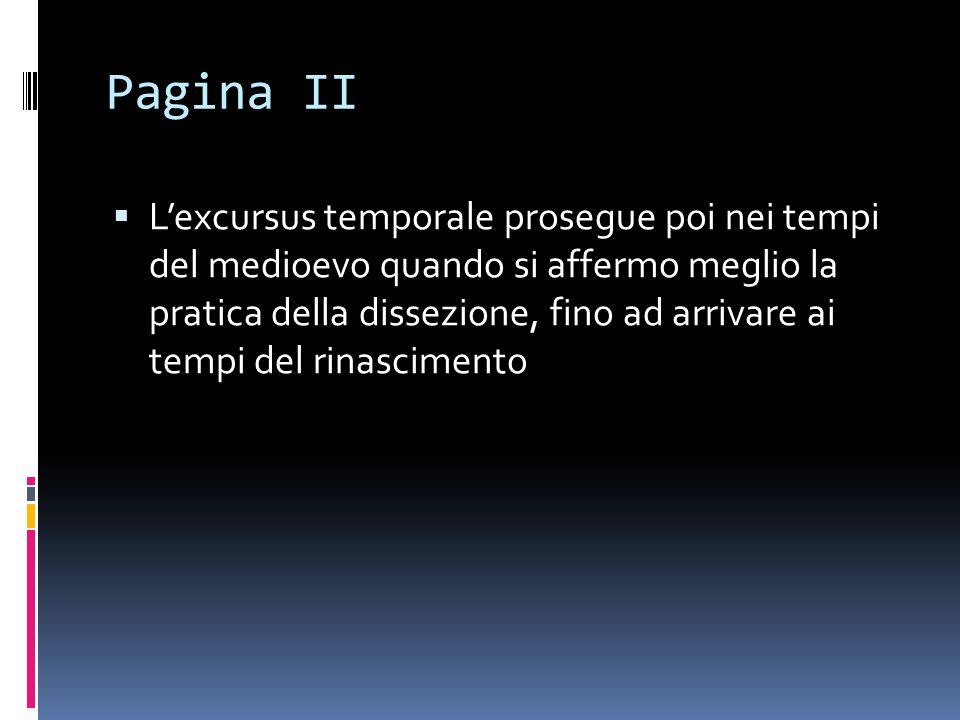 Pagina II  L'excursus temporale prosegue poi nei tempi del medioevo quando si affermo meglio la pratica della dissezione, fino ad arrivare ai tempi del rinascimento
