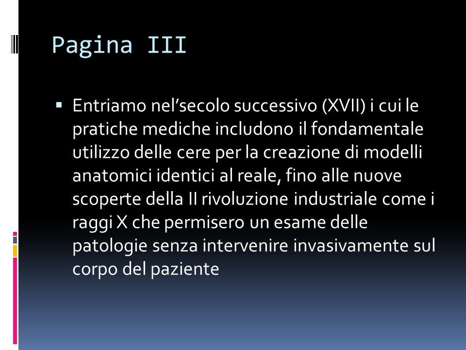 Pagina III  Entriamo nel'secolo successivo (XVII) i cui le pratiche mediche includono il fondamentale utilizzo delle cere per la creazione di modelli anatomici identici al reale, fino alle nuove scoperte della II rivoluzione industriale come i raggi X che permisero un esame delle patologie senza intervenire invasivamente sul corpo del paziente