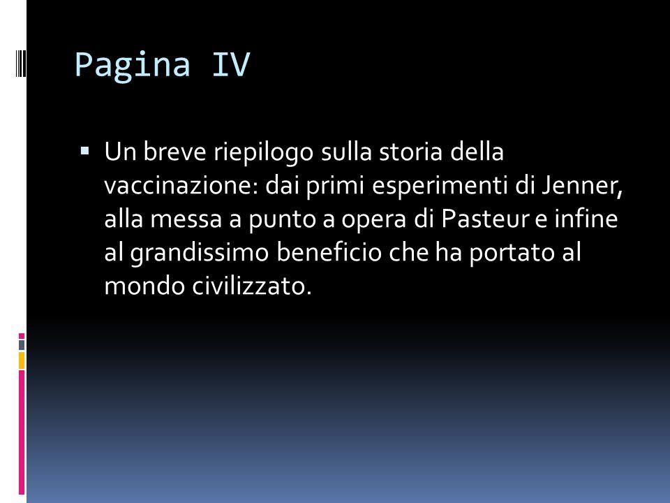 Pagina IV  Un breve riepilogo sulla storia della vaccinazione: dai primi esperimenti di Jenner, alla messa a punto a opera di Pasteur e infine al grandissimo beneficio che ha portato al mondo civilizzato.