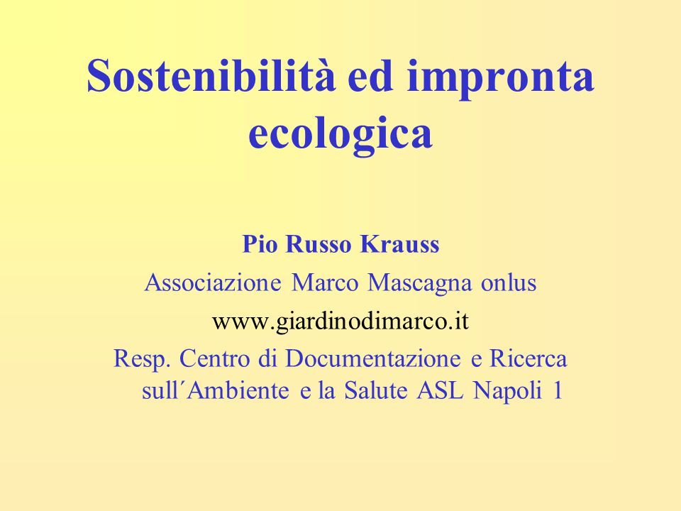 Sostenibilità ed impronta ecologica Pio Russo Krauss Associazione Marco Mascagna onlus www.giardinodimarco.it Resp.