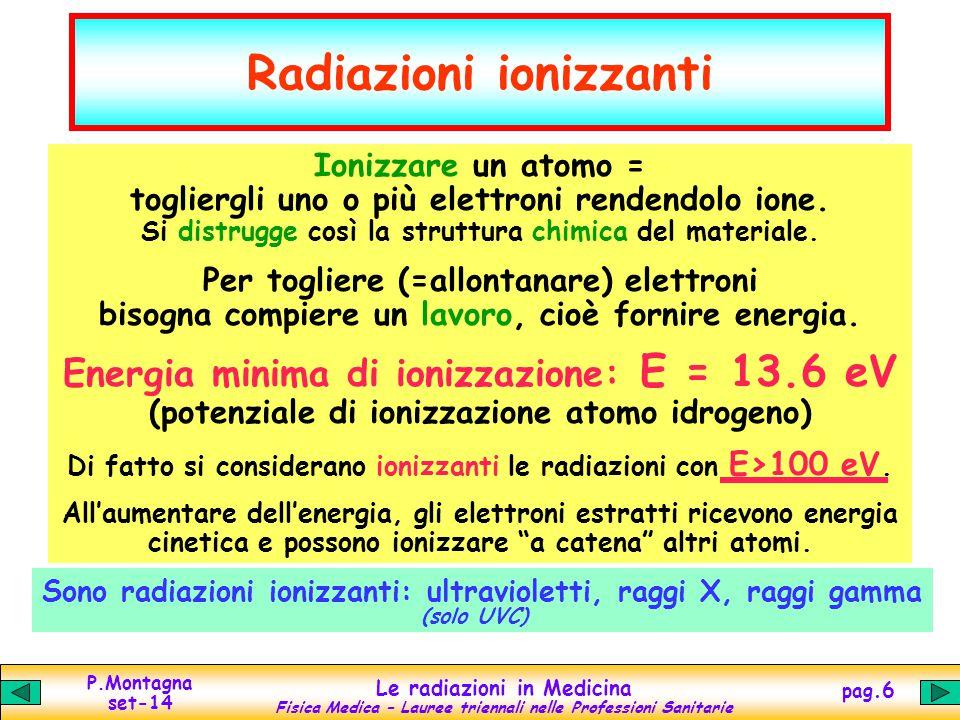 P.Montagna set-14 Le radiazioni in Medicina Fisica Medica – Lauree triennali nelle Professioni Sanitarie pag.7 Ultravioletti Si distinguono in: UVA: = 400-315 nm UVB: = 315-280 nm UVC: = 280-100 nm (ionizzanti) Produzione UV naturale: Sole artificiale: lampade UV Assorbimento UV in alta atmosfera: ozono (O 3 ) – inclinazione raggi nubi - inquinamento materiali: vetro opaco acqua trasparente (penetrazione alcuni cm) Effetti chimico-biologici: eccitazione atomi e molecole dissociazione legame C-C (4 eV) benefici...