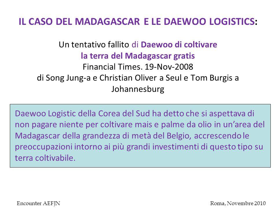 Encounter AEFJNRoma, Novembre 2010 IL CASO DEL MADAGASCAR E LE DAEWOO LOGISTICS: Un tentativo fallito di Daewoo di coltivare la terra del Madagascar gratis Financial Times.
