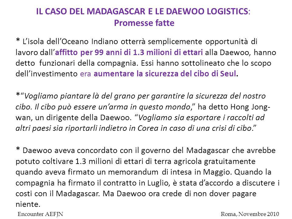 Encounter AEFJNRoma, Novembre 2010 IL CASO DEL MADAGASCAR E LE DAEWOO LOGISTICS : Promesse fatte * L'isola dell'Oceano Indiano otterrà semplicemente opportunità di lavoro dall'affitto per 99 anni di 1.3 milioni di ettari alla Daewoo, hanno detto funzionari della compagnia.