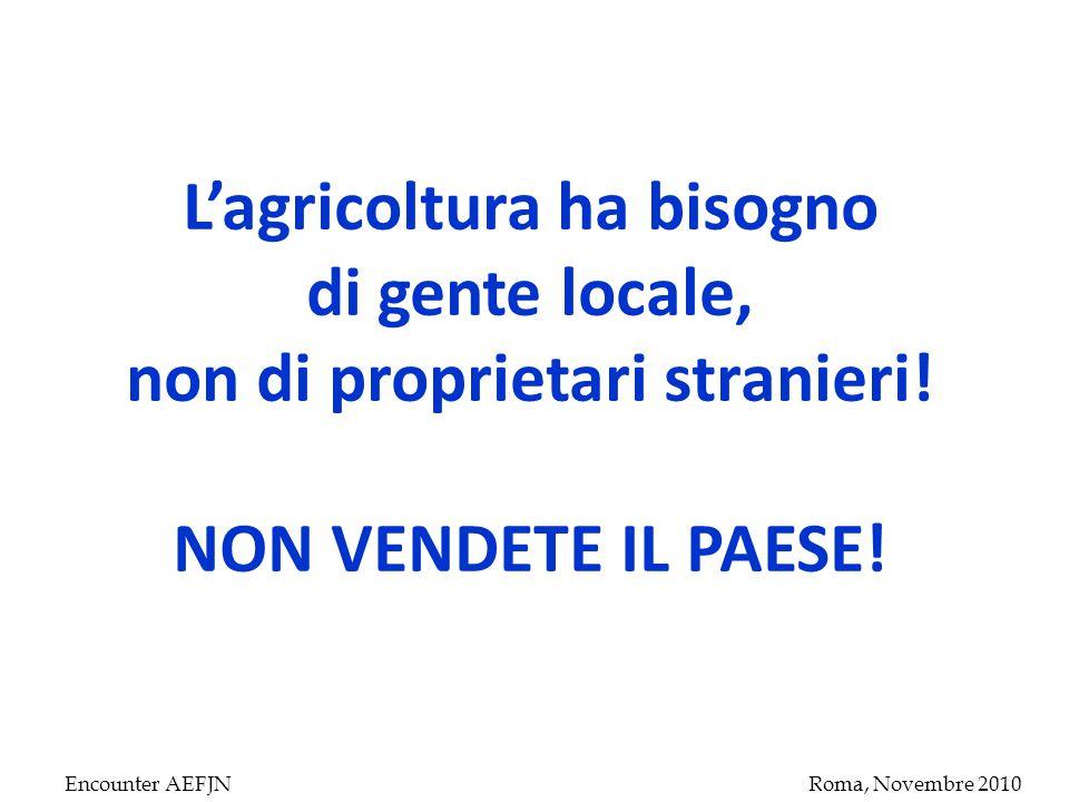 Encounter AEFJNRoma, Novembre 2010 L'agricoltura ha bisogno di gente locale, non di proprietari stranieri.