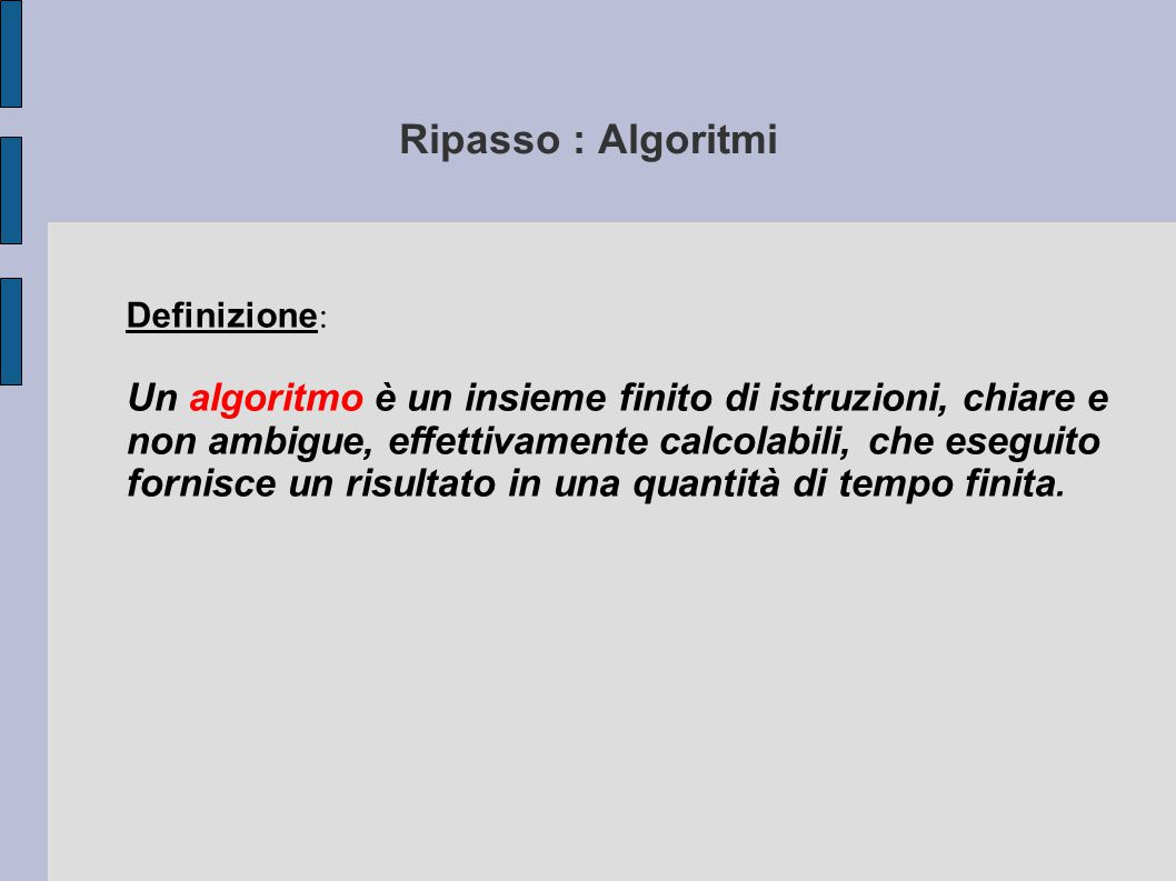 Definizione : Un algoritmo è un insieme finito di istruzioni, chiare e non ambigue, effettivamente calcolabili, che eseguito fornisce un risultato in