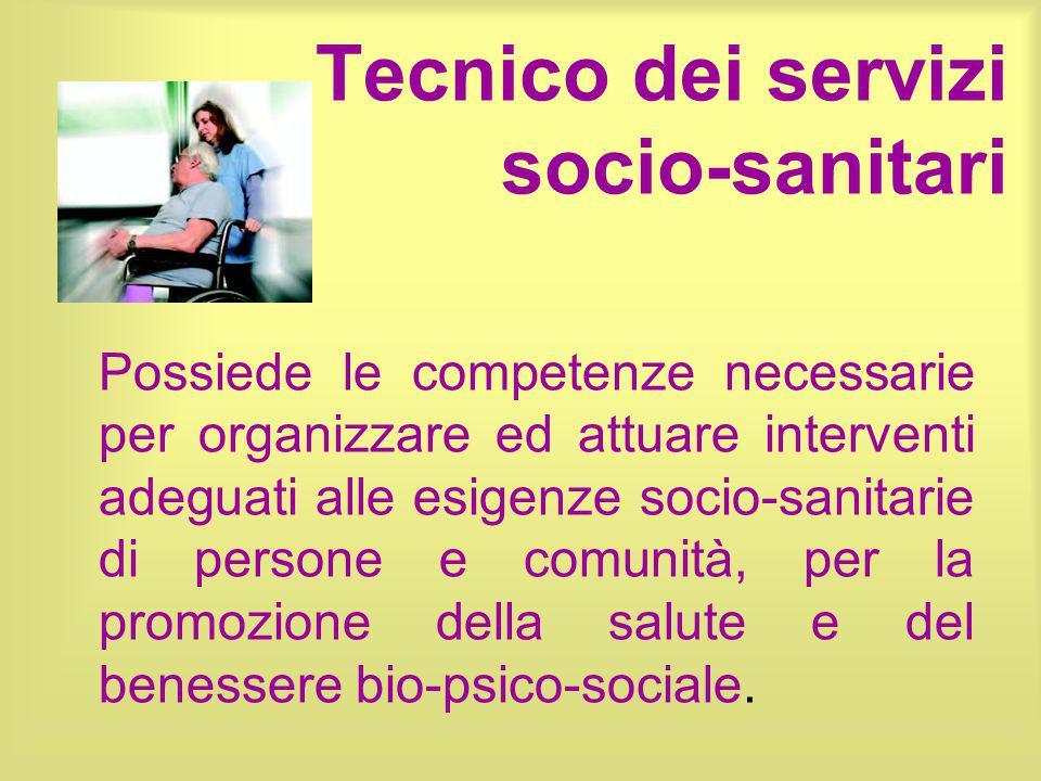 Tecnico dei servizi socio-sanitari Possiede le competenze necessarie per organizzare ed attuare interventi adeguati alle esigenze socio-sanitarie di p