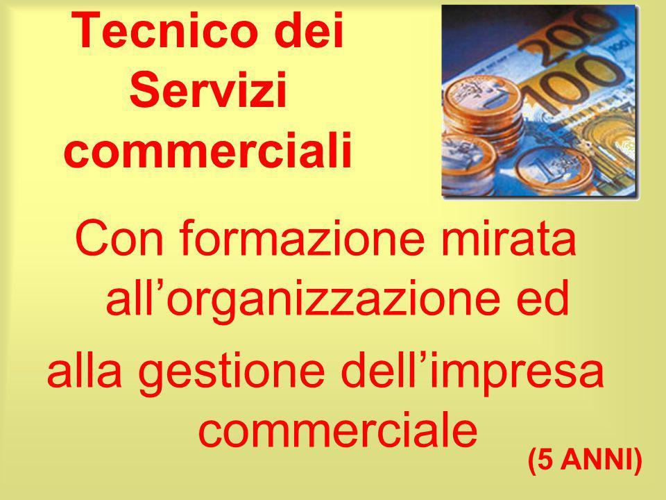 Tecnico dei Servizi commerciali Con formazione mirata all'organizzazione ed alla gestione dell'impresa commerciale (5 ANNI)