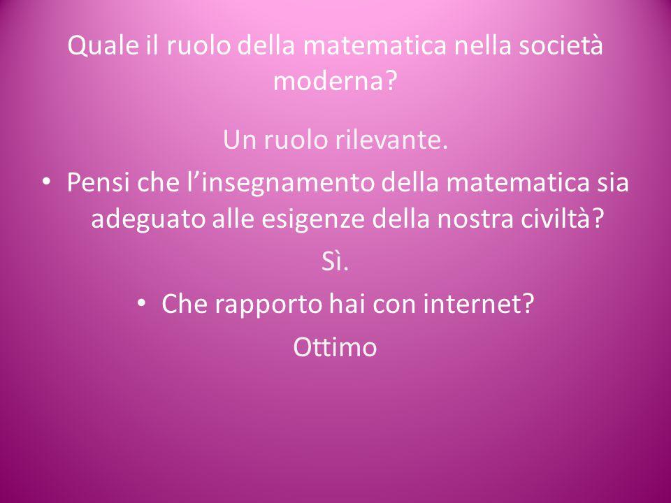 Quale il ruolo della matematica nella società moderna? Un ruolo rilevante. Pensi che l'insegnamento della matematica sia adeguato alle esigenze della