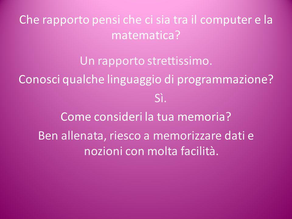 Che rapporto pensi che ci sia tra il computer e la matematica? Un rapporto strettissimo. Conosci qualche linguaggio di programmazione? Sì. Come consid