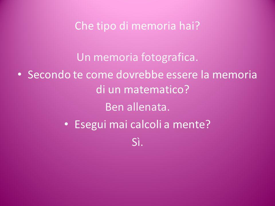 Che tipo di memoria hai? Un memoria fotografica. Secondo te come dovrebbe essere la memoria di un matematico? Ben allenata. Esegui mai calcoli a mente