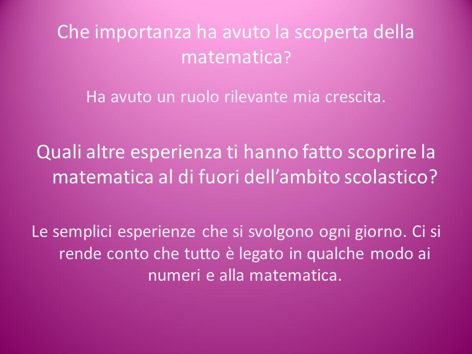 Che importanza ha avuto la scoperta della matematica ? Ha avuto un ruolo rilevante mia crescita. Quali altre esperienza ti hanno fatto scoprire la mat