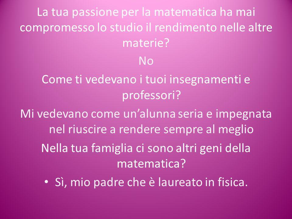 La tua passione per la matematica ha mai compromesso lo studio il rendimento nelle altre materie? No Come ti vedevano i tuoi insegnamenti e professori