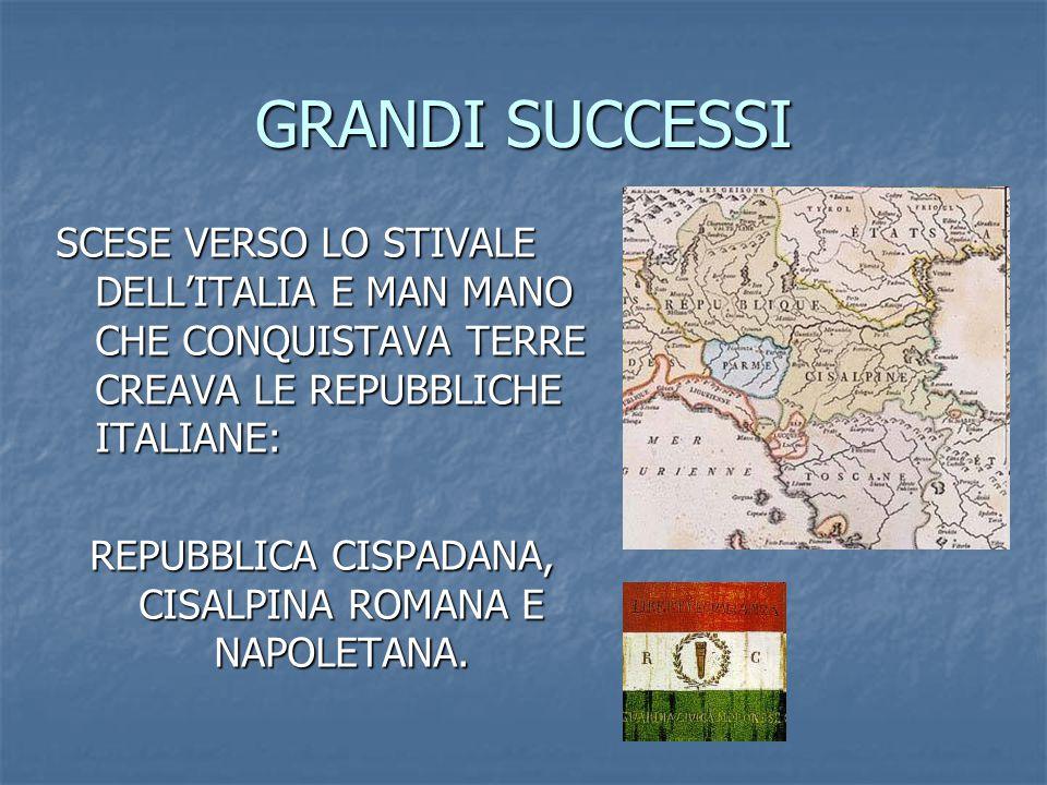GRANDI SUCCESSI SCESE VERSO LO STIVALE DELL'ITALIA E MAN MANO CHE CONQUISTAVA TERRE CREAVA LE REPUBBLICHE ITALIANE: REPUBBLICA CISPADANA, CISALPINA ROMANA E NAPOLETANA.