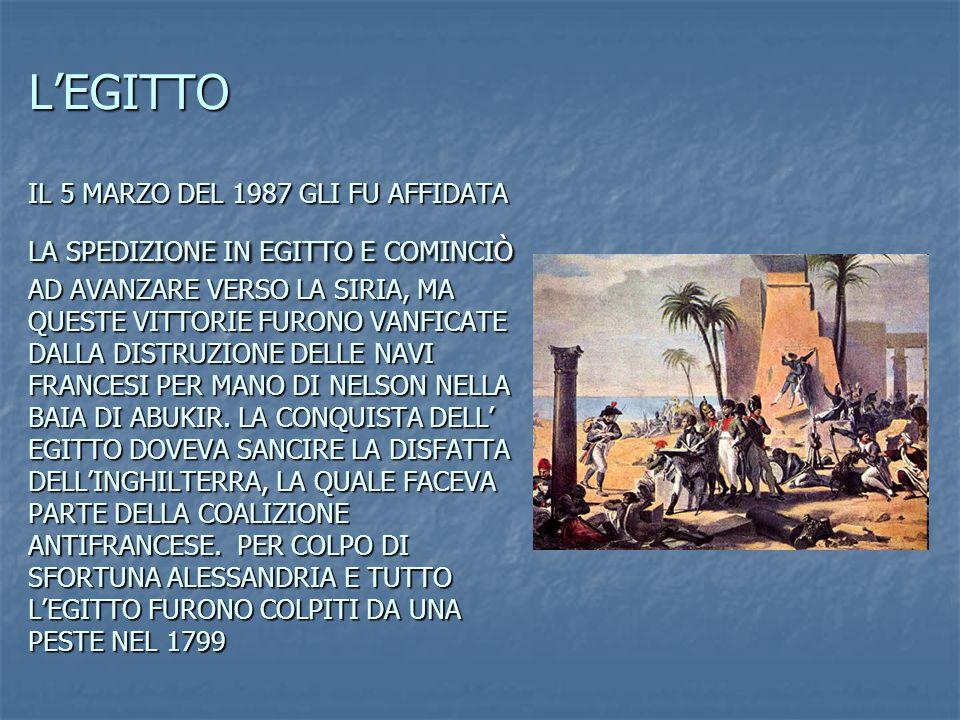 L'EGITTO IL 5 MARZO DEL 1987 GLI FU AFFIDATA LA SPEDIZIONE IN EGITTO E COMINCIÒ AD AVANZARE VERSO LA SIRIA, MA QUESTE VITTORIE FURONO VANFICATE DALLA DISTRUZIONE DELLE NAVI FRANCESI PER MANO DI NELSON NELLA BAIA DI ABUKIR.