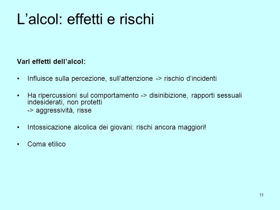 13 L'alcol: effetti e rischi Vari effetti dell'alcol: Influisce sulla percezione, sull'attenzione -> rischio d'incidenti Ha ripercussioni sul comporta