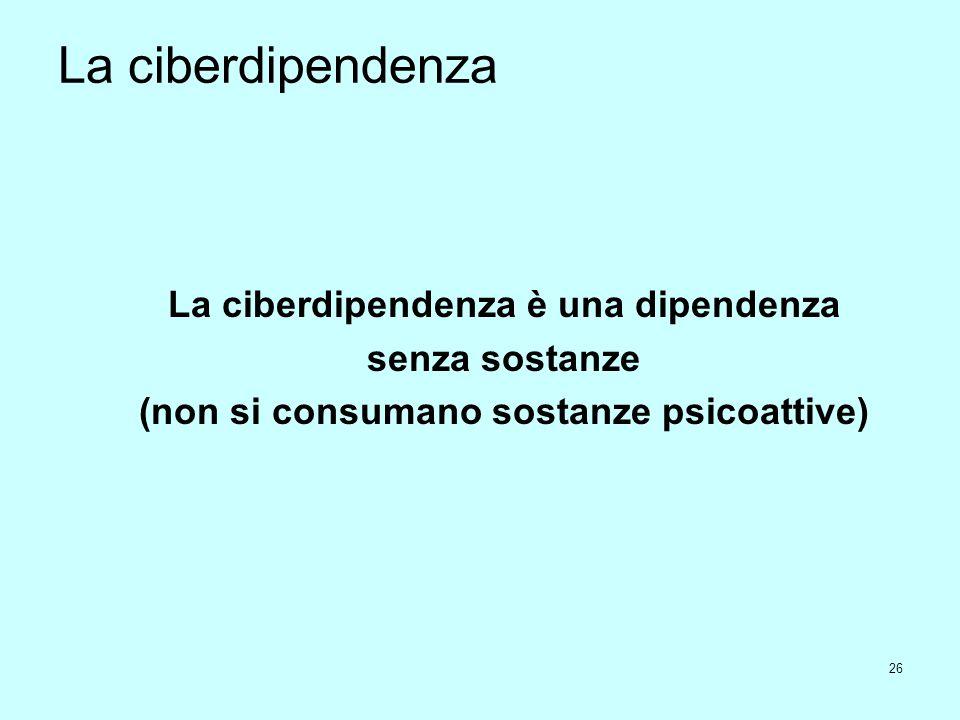 26 La ciberdipendenza La ciberdipendenza è una dipendenza senza sostanze (non si consumano sostanze psicoattive)