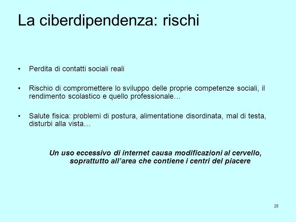 28 La ciberdipendenza: rischi Perdita di contatti sociali reali Rischio di compromettere lo sviluppo delle proprie competenze sociali, il rendimento s