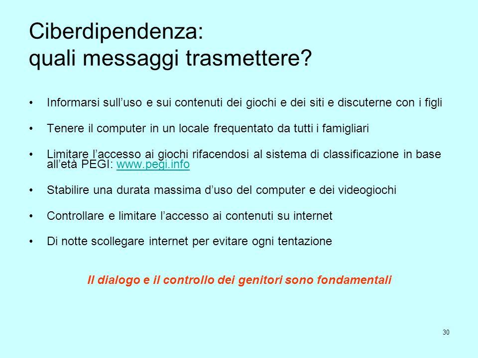 30 Ciberdipendenza: quali messaggi trasmettere? Informarsi sull'uso e sui contenuti dei giochi e dei siti e discuterne con i figli Tenere il computer