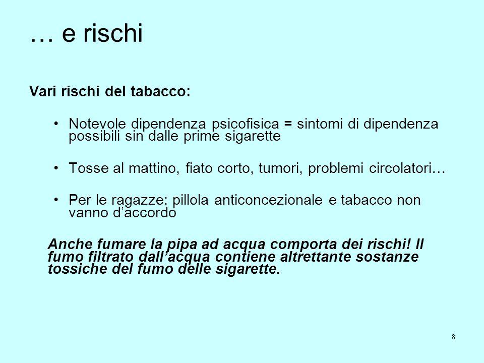 8 … e rischi Vari rischi del tabacco: Notevole dipendenza psicofisica = sintomi di dipendenza possibili sin dalle prime sigarette Tosse al mattino, fi