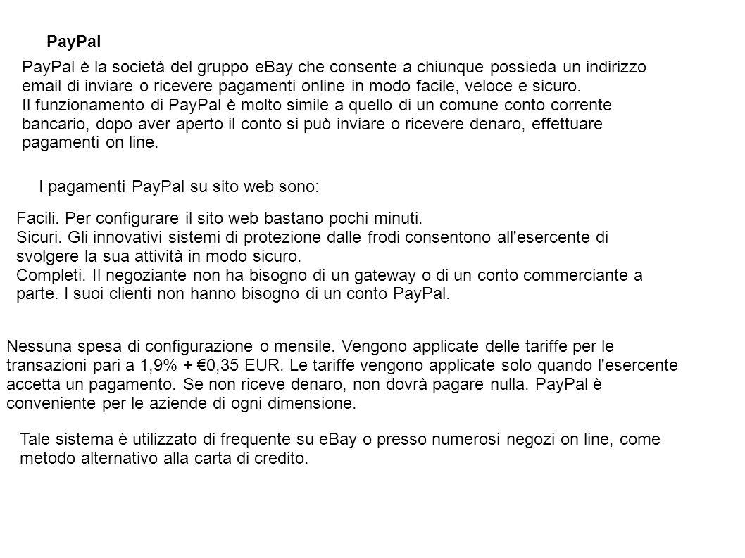 PayPal PayPal è la società del gruppo eBay che consente a chiunque possieda un indirizzo email di inviare o ricevere pagamenti online in modo facile,