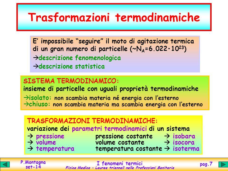 P.Montagna set-14 I fenomeni termici Fisica Medica – Lauree triennali nelle Professioni Sanitarie pag.8 Trasformazioni di stato Fornendo/sottraendo calore a una sostanza, la sua temperatura aumenta/diminuisce proporzionalmente alla quantità di calore fornita/sottratta: Q = c m  t Ma per ogni sostanza esistono due valori critici di temperatura che interrompono la legge di proporzionalità Q  t: temperatura di fusione/solidificazione temperatura di evaporazione(ebollizione)/liquefazione Quando la temperatura raggiunge uno dei due valori critici, tutto il calore ulteriormente fornito/sottratto non viene utilizzato per variare la temperatura, ma per rompere/ricostruire i legami tra gli atomi/molecole (forze di coesione), provocando il passaggio di stato solido/liquido, liquido/gassoso o viceversa dell'intera massa m della sostanza.