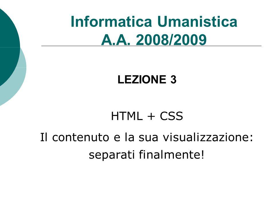 Informatica Umanistica A.A. 2008/2009 LEZIONE 3 HTML + CSS Il contenuto e la sua visualizzazione: separati finalmente!