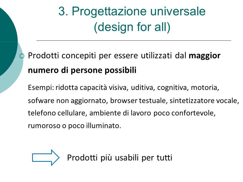 3. Progettazione universale (design for all)  Prodotti concepiti per essere utilizzati dal maggior numero di persone possibili Esempi: ridotta capaci