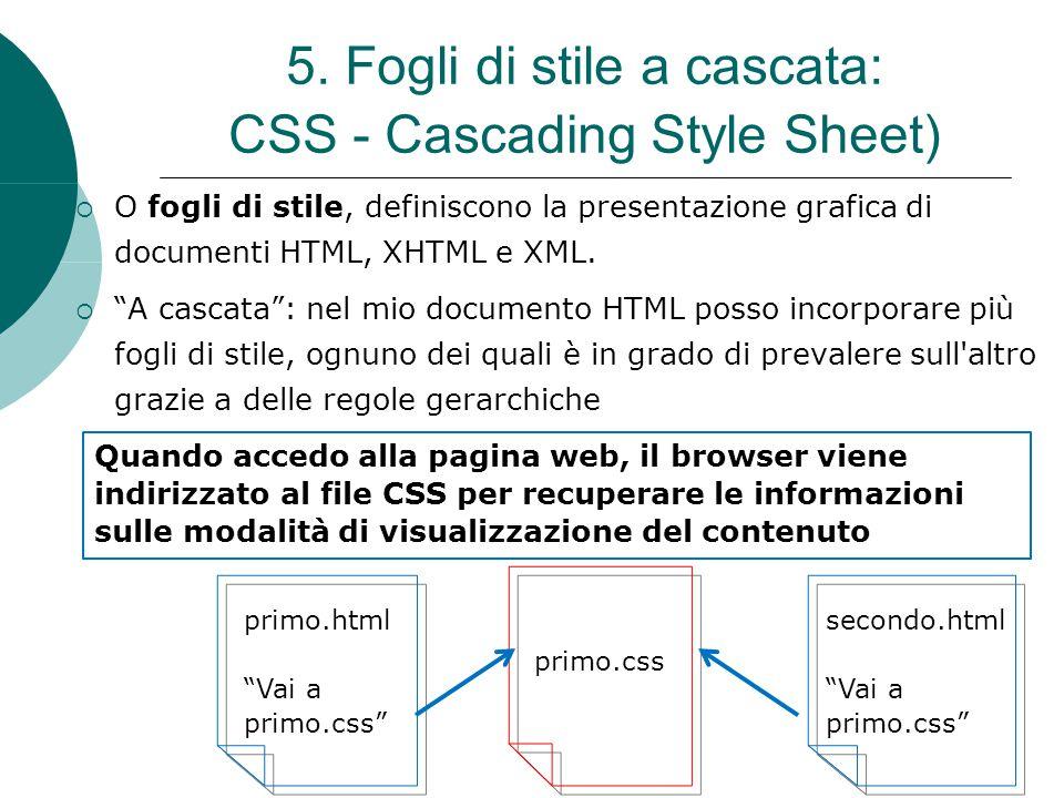 """5. Fogli di stile a cascata: CSS - Cascading Style Sheet)  O fogli di stile, definiscono la presentazione grafica di documenti HTML, XHTML e XML.  """""""
