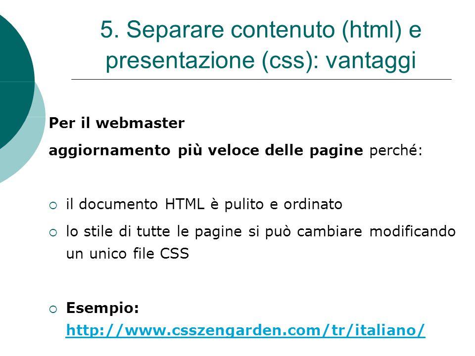 5. Separare contenuto (html) e presentazione (css): vantaggi Per il webmaster aggiornamento più veloce delle pagine perché:  il documento HTML è puli
