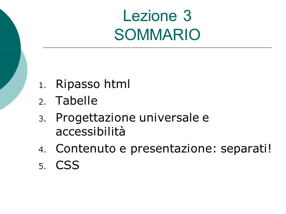 Lezione 3 SOMMARIO 1. Ripasso html 2. Tabelle 3. Progettazione universale e accessibilità 4. Contenuto e presentazione: separati! 5. CSS