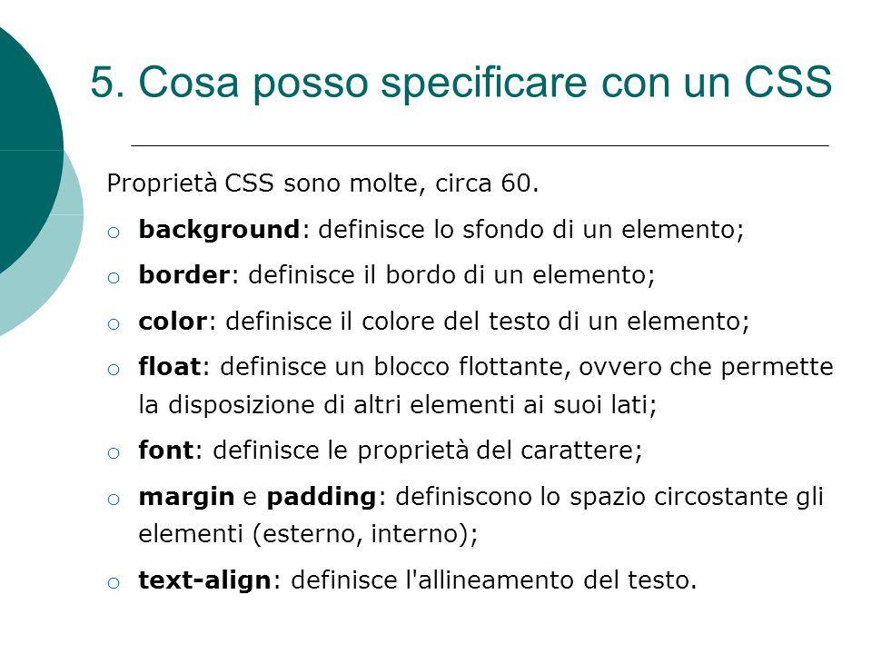 5. Cosa posso specificare con un CSS Proprietà CSS sono molte, circa 60. o background: definisce lo sfondo di un elemento; o border: definisce il bord