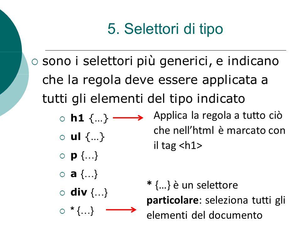 5. Selettori di tipo  sono i selettori più generici, e indicano che la regola deve essere applicata a tutti gli elementi del tipo indicato  h1 {…} 