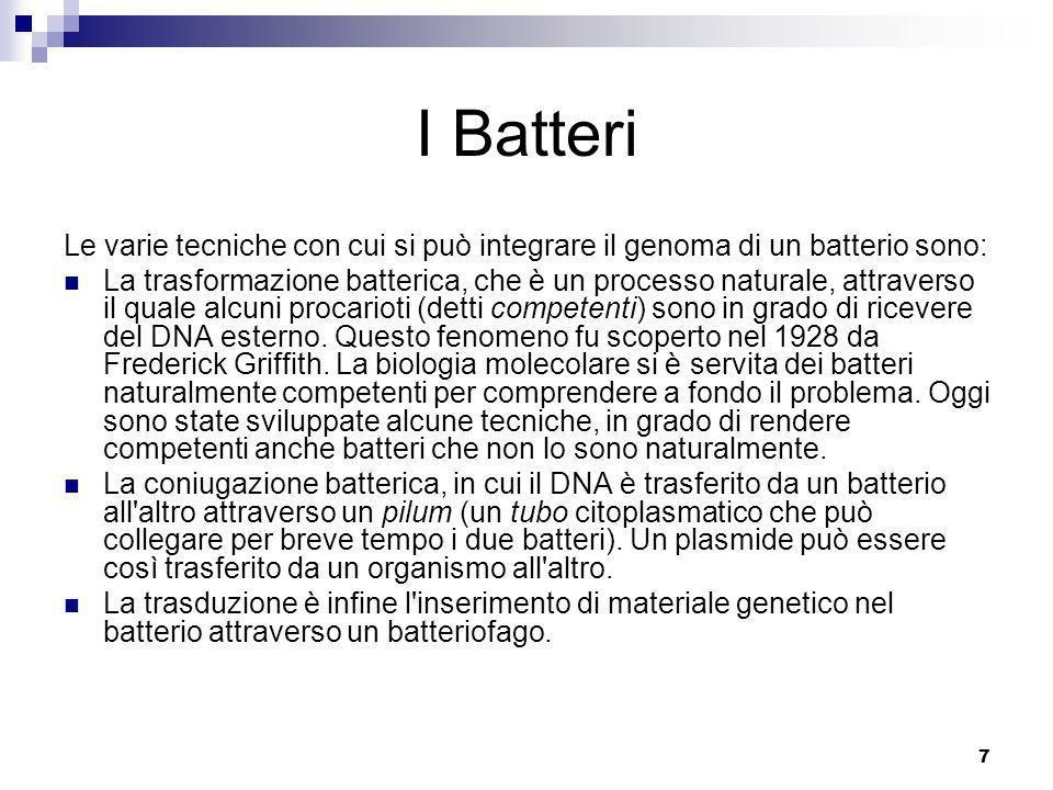 7 I Batteri Le varie tecniche con cui si può integrare il genoma di un batterio sono: La trasformazione batterica, che è un processo naturale, attraverso il quale alcuni procarioti (detti competenti) sono in grado di ricevere del DNA esterno.