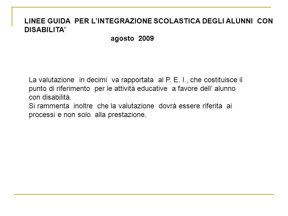 LINEE GUIDA PER L'INTEGRAZIONE SCOLASTICA DEGLI ALUNNI CON DISABILITA' agosto 2009 La valutazione in decimi va rapportata al P.