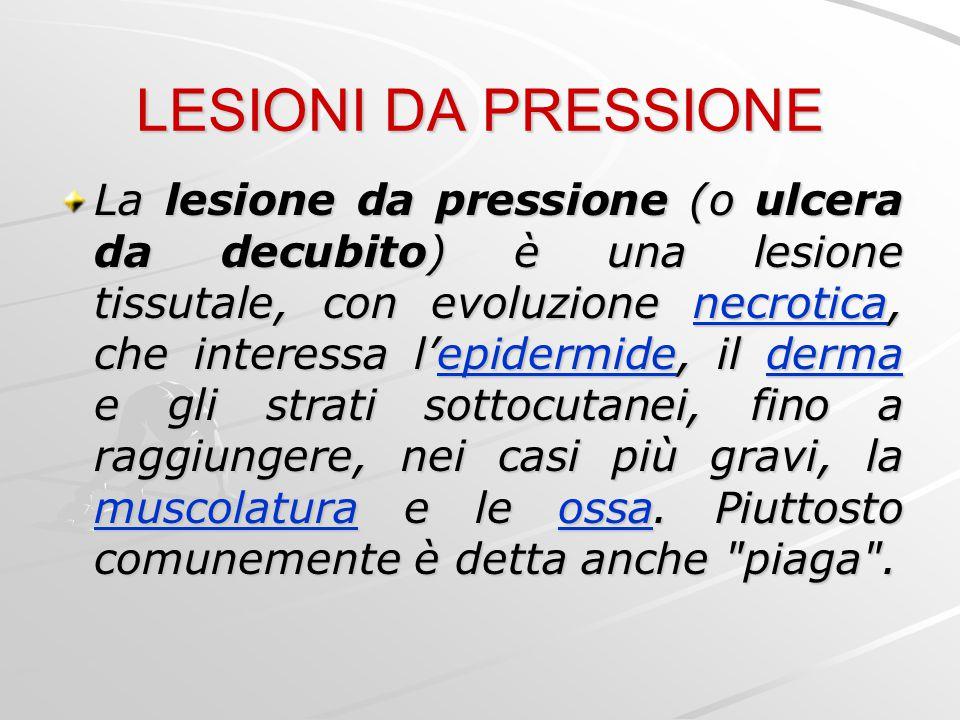 LESIONI DA PRESSIONE La lesione da pressione (o ulcera da decubito) è una lesione tissutale, con evoluzione necrotica, che interessa l'epidermide, il