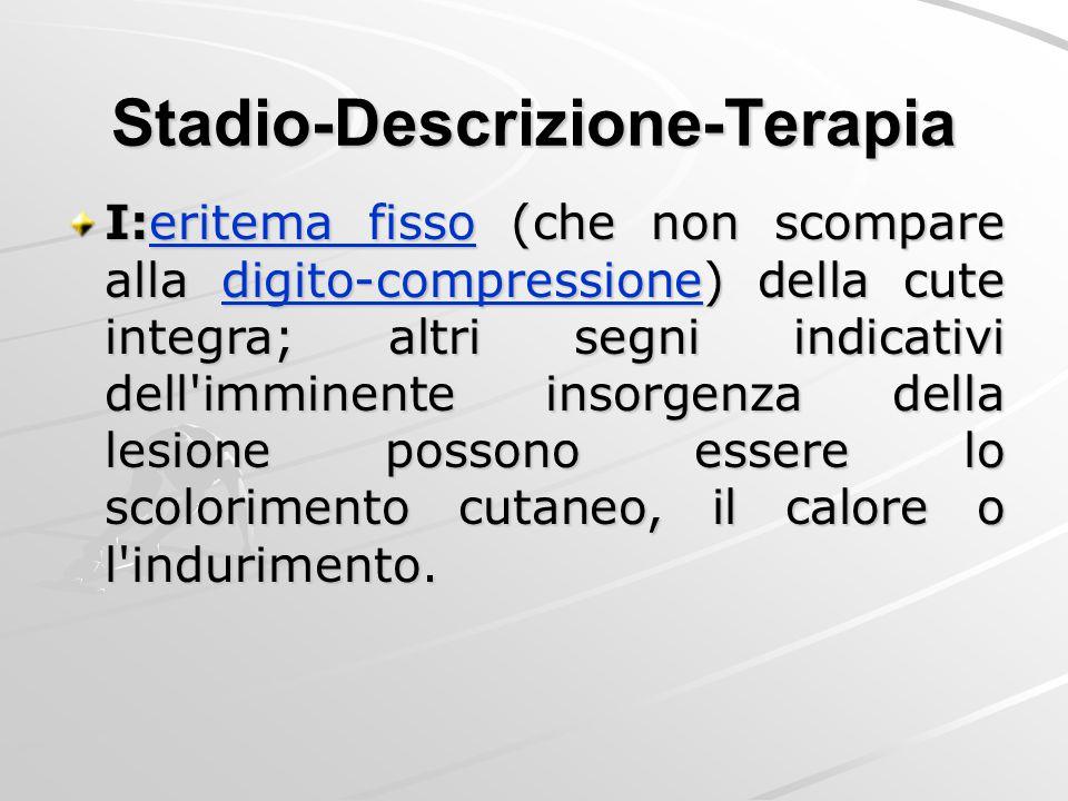 Stadio-Descrizione-Terapia I:eritema fisso (che non scompare alla digito-compressione) della cute integra; altri segni indicativi dell'imminente insor