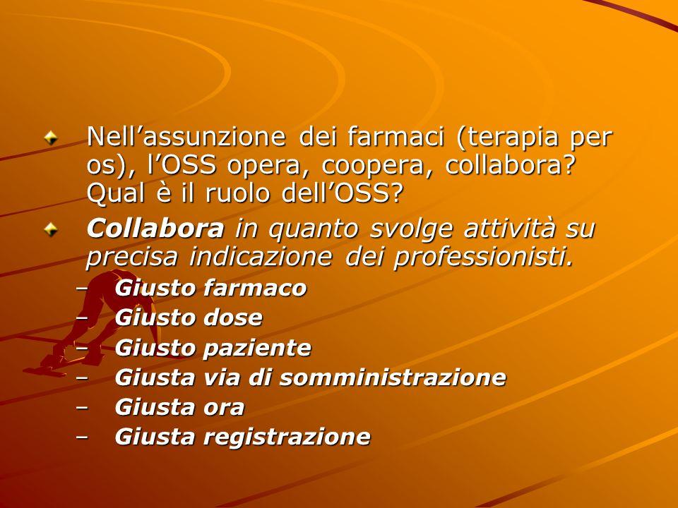 Nell'assunzione dei farmaci (terapia per os), l'OSS opera, coopera, collabora? Qual è il ruolo dell'OSS? Collabora in quanto svolge attività su precis
