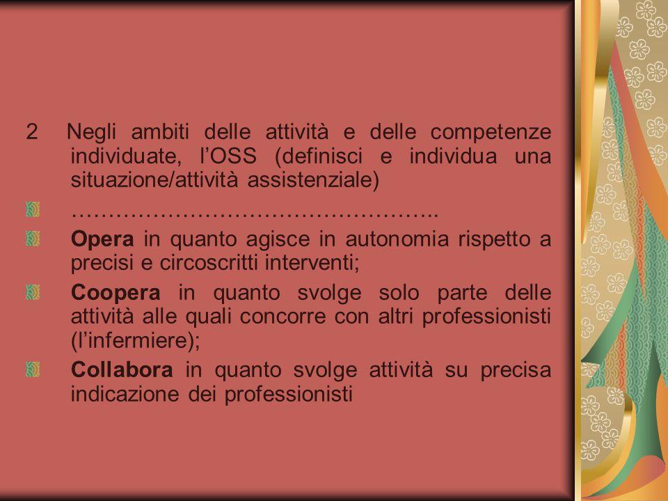 2 Negli ambiti delle attività e delle competenze individuate, l'OSS (definisci e individua una situazione/attività assistenziale) ………………………………………….. O