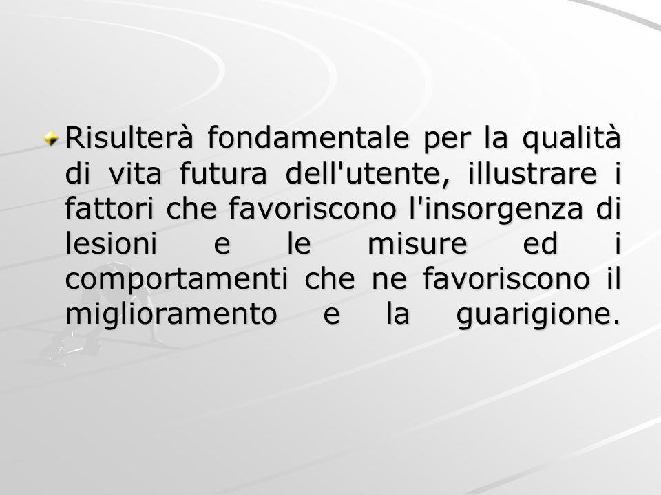 Risulterà fondamentale per la qualità di vita futura dell'utente, illustrare i fattori che favoriscono l'insorgenza di lesioni e le misure ed i compor