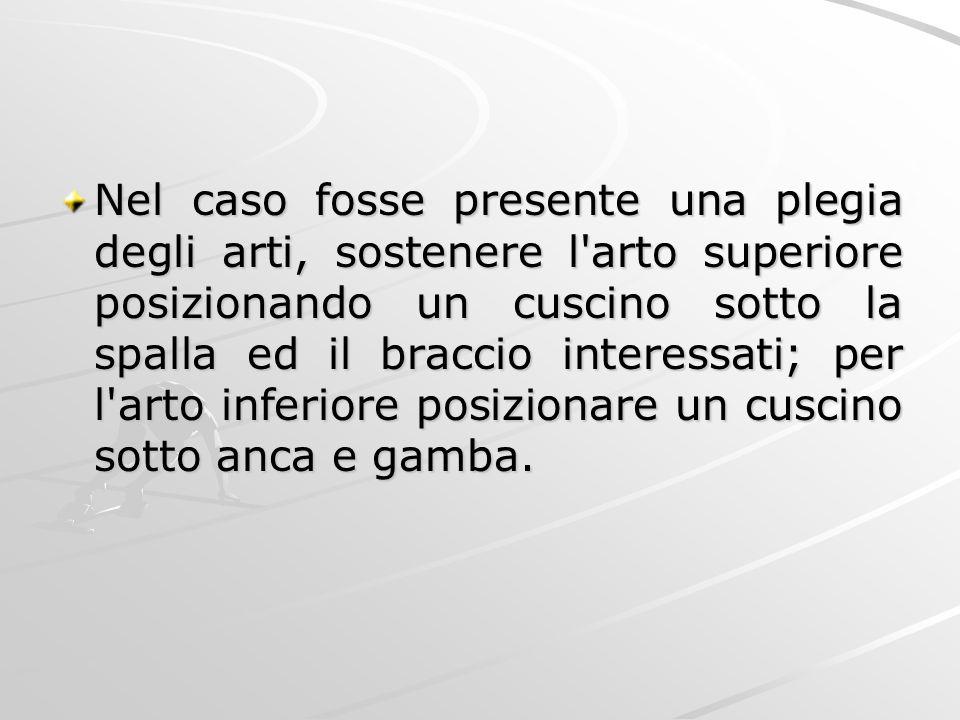 Nel caso fosse presente una plegia degli arti, sostenere l'arto superiore posizionando un cuscino sotto la spalla ed il braccio interessati; per l'art