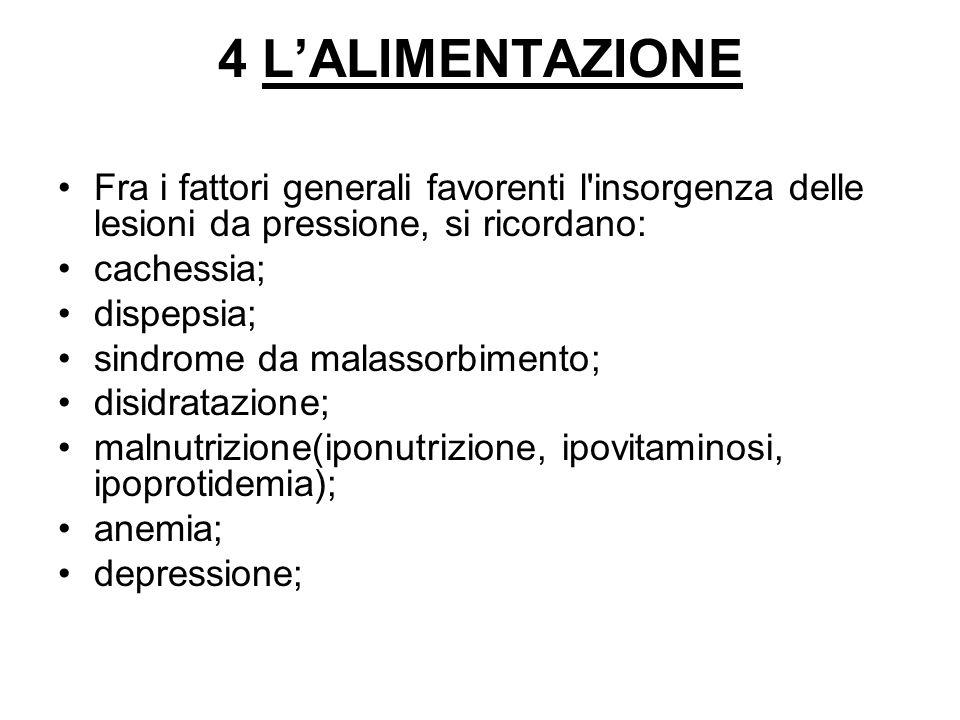 4 L'ALIMENTAZIONE Fra i fattori generali favorenti l'insorgenza delle lesioni da pressione, si ricordano: cachessia; dispepsia; sindrome da malassorbi