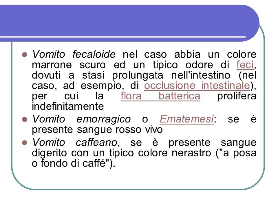 Vomito fecaloide nel caso abbia un colore marrone scuro ed un tipico odore di feci, dovuti a stasi prolungata nell'intestino (nel caso, ad esempio, di